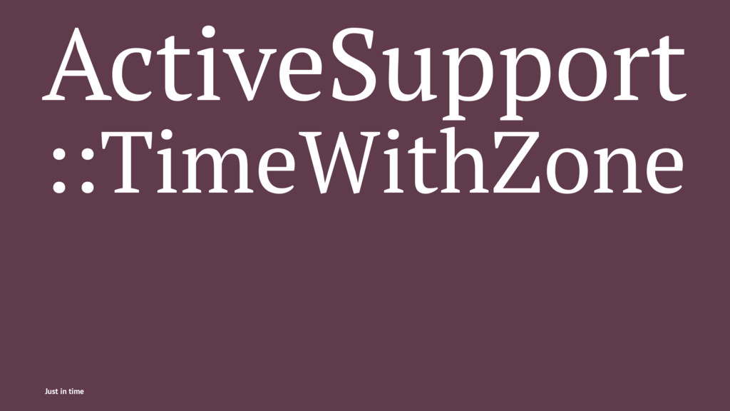 ActiveSupport ::TimeWithZone Just in time