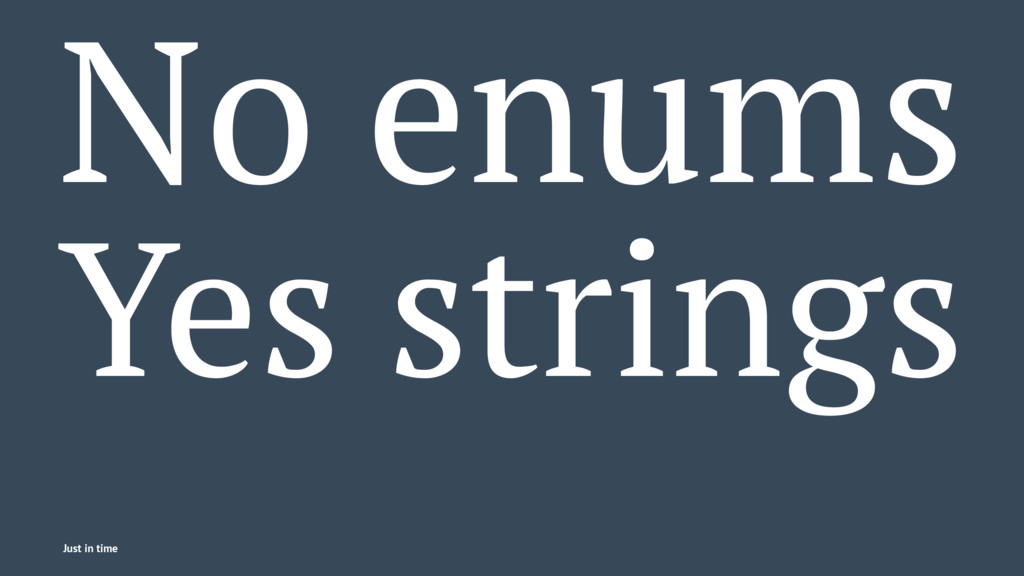 No enums Yes strings Just in time