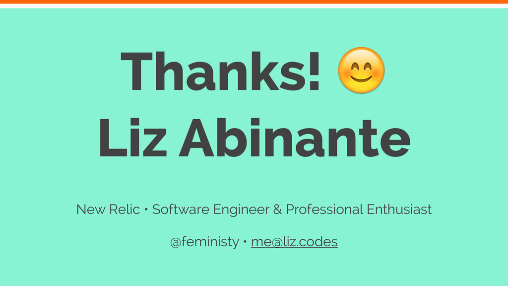 Thanks!  Liz Abinante New Relic • Software Engi...