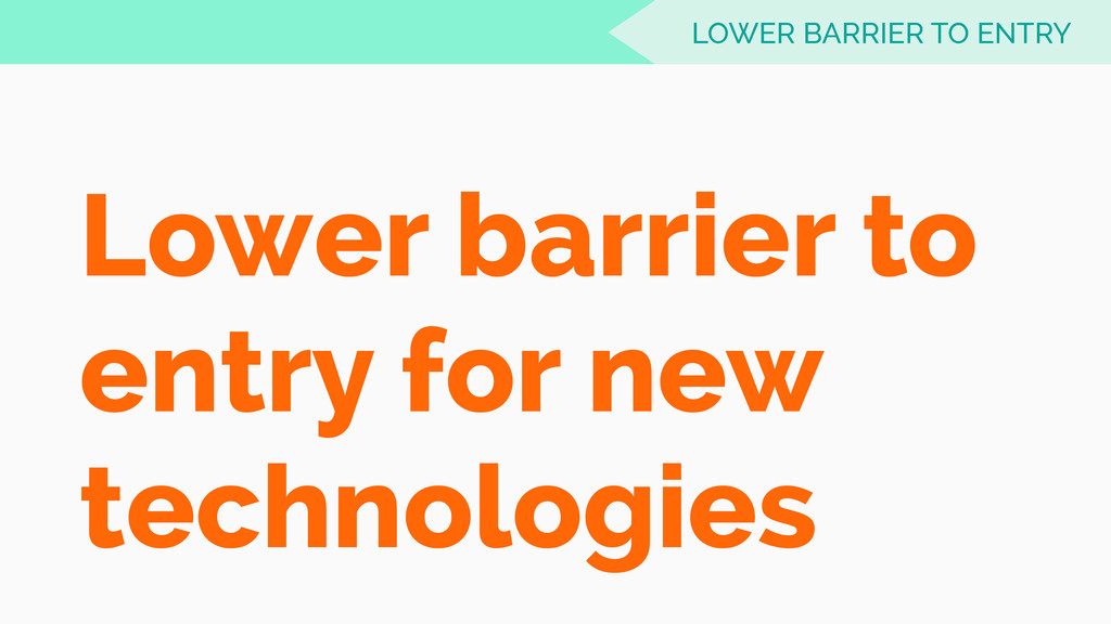 Lower barrier to entry for new technologies LOW...