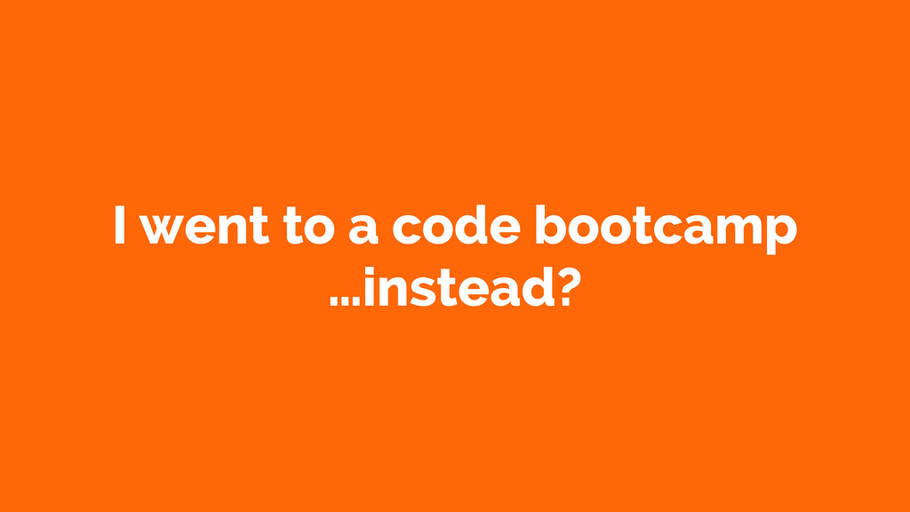 I went to a code bootcamp …instead?