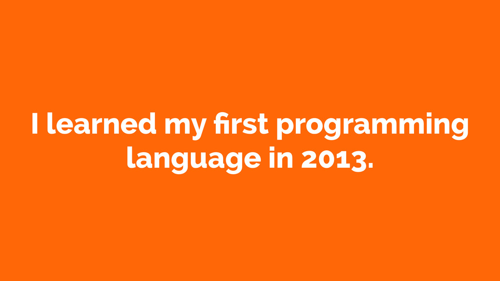 I learned my first programming language in 2013.
