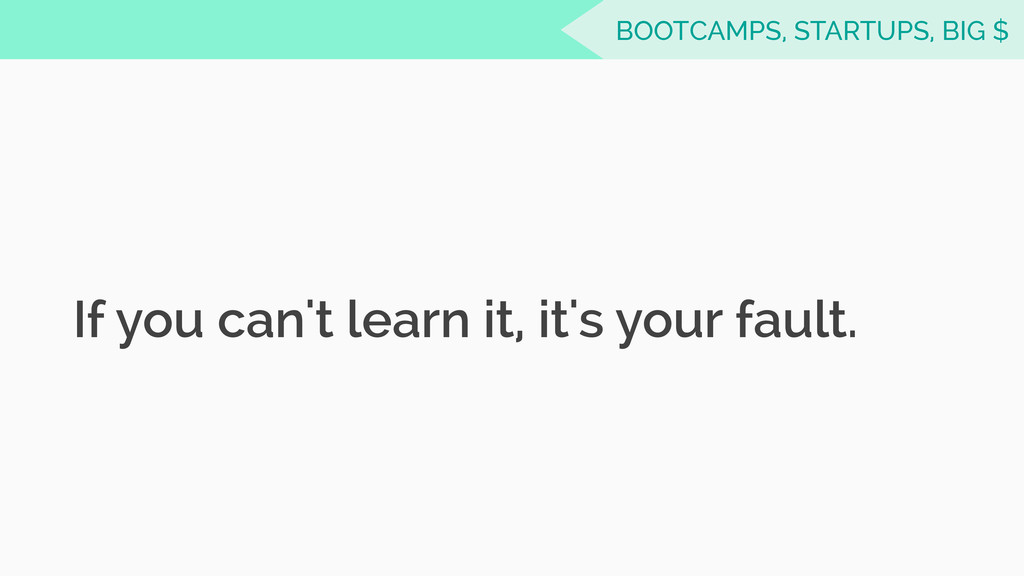 If you can't learn it, it's your fault. BOOTCAM...