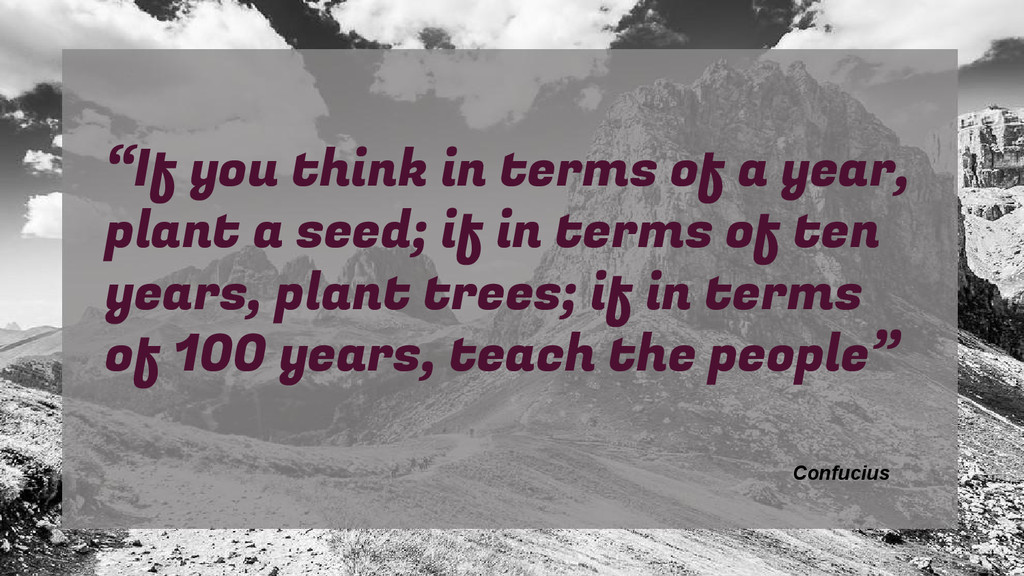 """If you think in terms of a year, plant a seed;..."