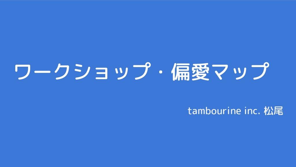 ワークショップ・偏愛マップ tambourine inc. 松尾