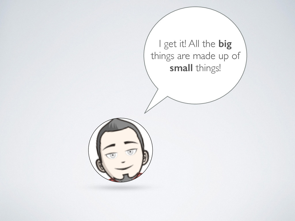I get it! All the big things are made up of sma...