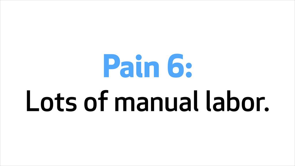 Pain 6: Lots of manual labor.