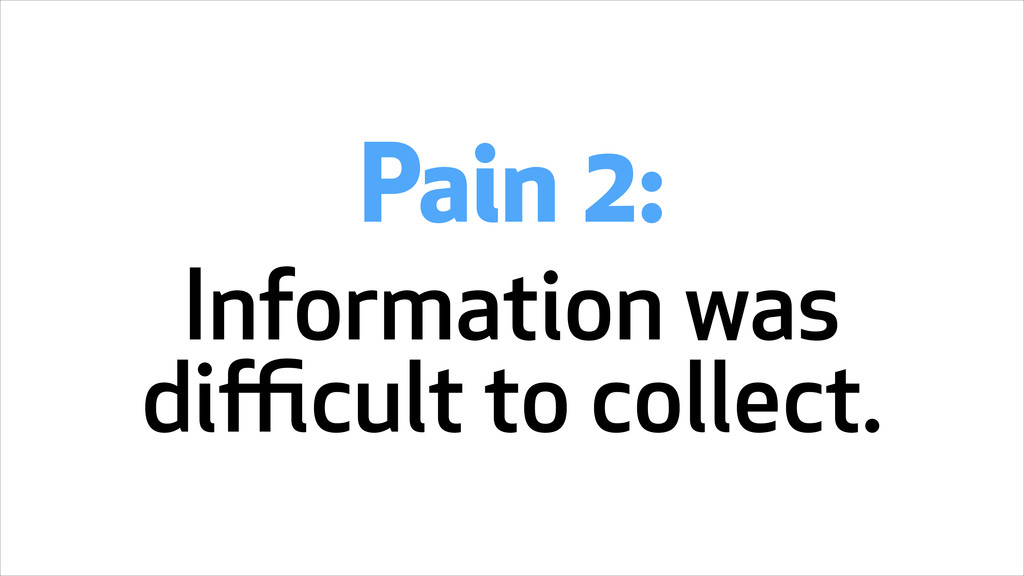 Pain 2: Information was difficult to collect.