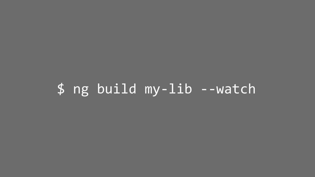 $ ng build my-lib --watch