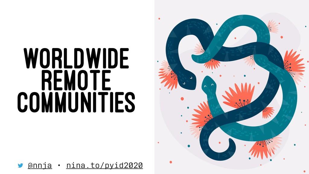 WORLDWIDE REMOTE COMMUNITIES @nnja • nina.to/py...