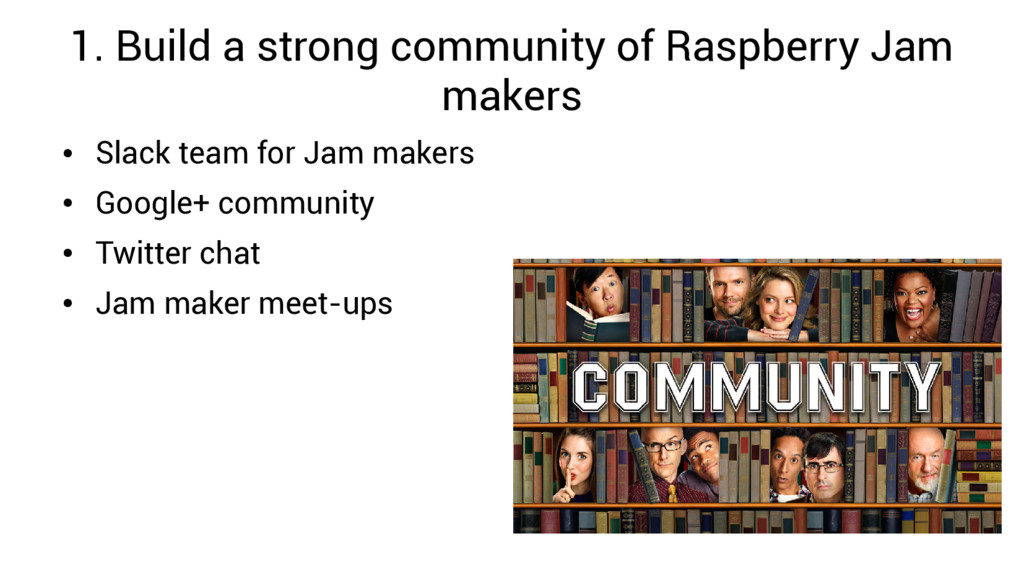 1. Build a strong community of Raspberry Jam ma...