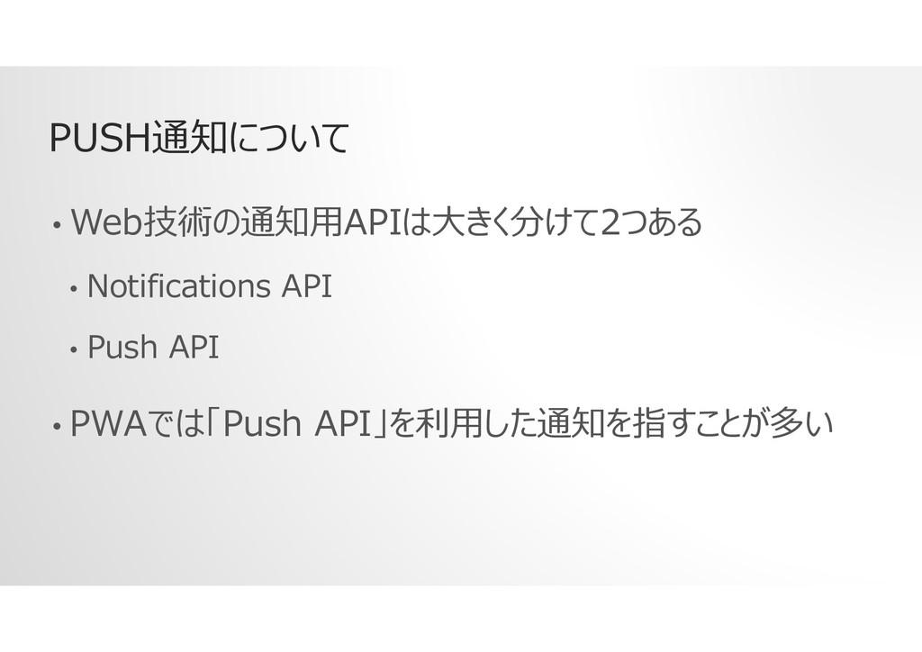 PUSH通知について • Web技術の通知用APIは大きく分けて2つある • Notifica...