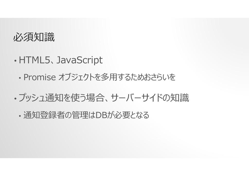 必須知識 • HTML5、JavaScript • Promise オブジェクトを多用するため...