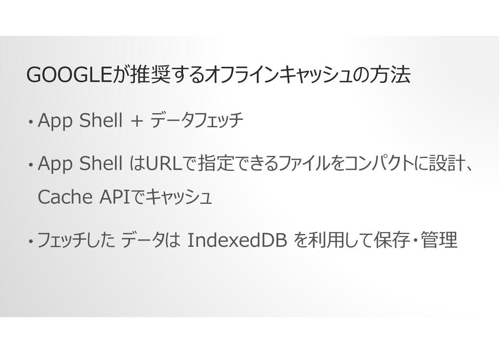 GOOGLEが推奨するオフラインキャッシュの方法 • App Shell + データフェッチ ...