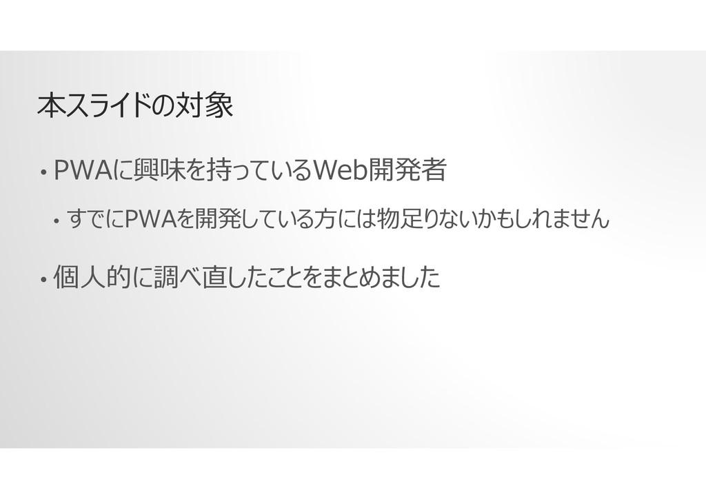 本スライドの対象 • PWAに興味を持っているWeb開発者 • すでにPWAを開発している方に...