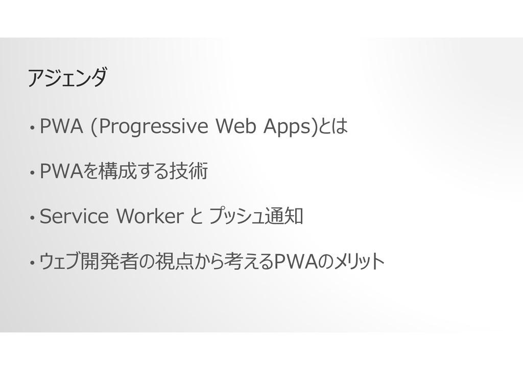 アジェンダ • PWA (Progressive Web Apps)とは • PWAを構成する...