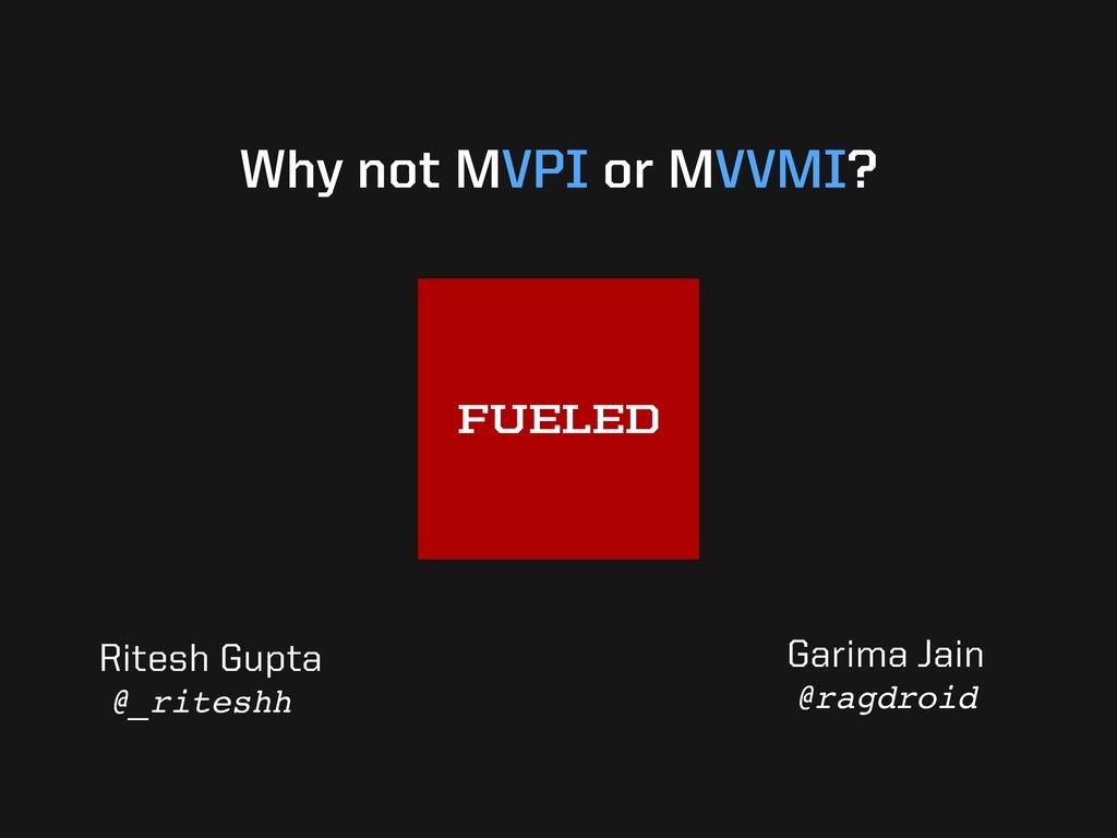 Why not MVPI or MVVMI? Garima Jain @ragdroid Ri...