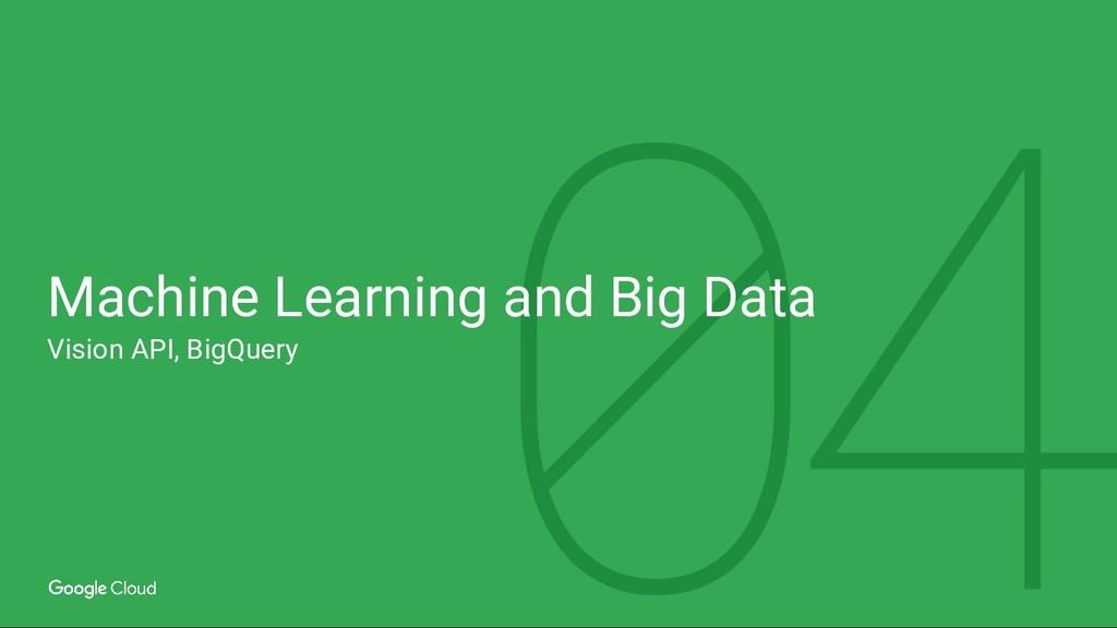 Machine Learning and Big Data Vision API, BigQu...