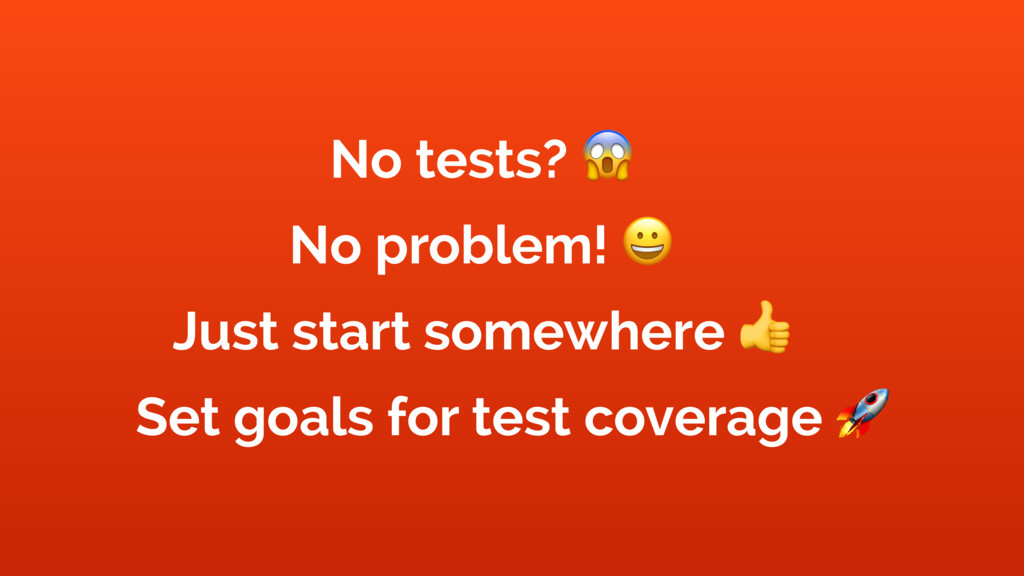 No tests? ) No problem! * Just start somewhere ...
