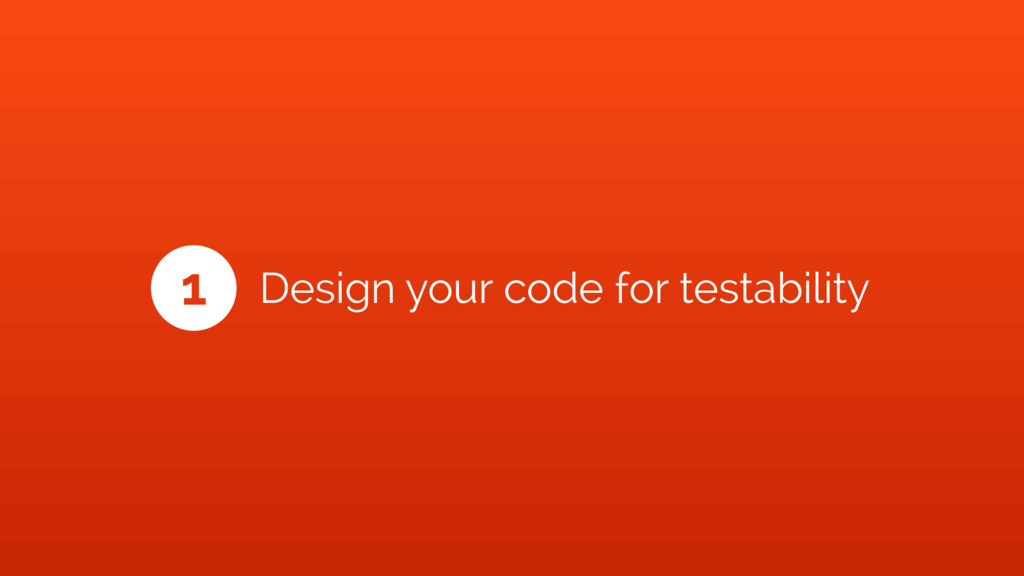 1 Design your code for testability
