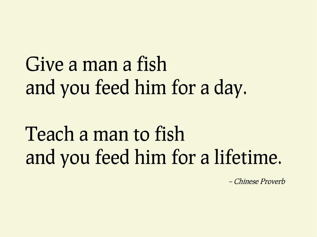 Give a man a fish and you feed him for a day. T...