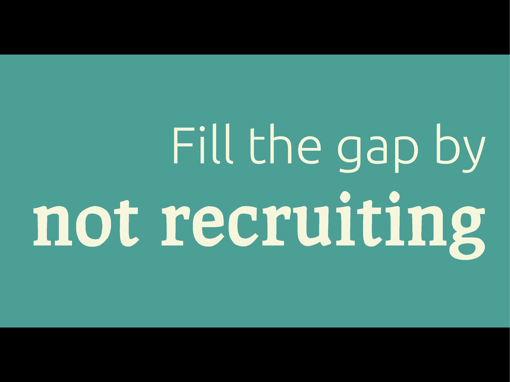 Fill the gap by not recruiting
