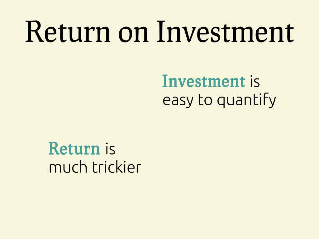 Return on Investment Investment is easy to quan...