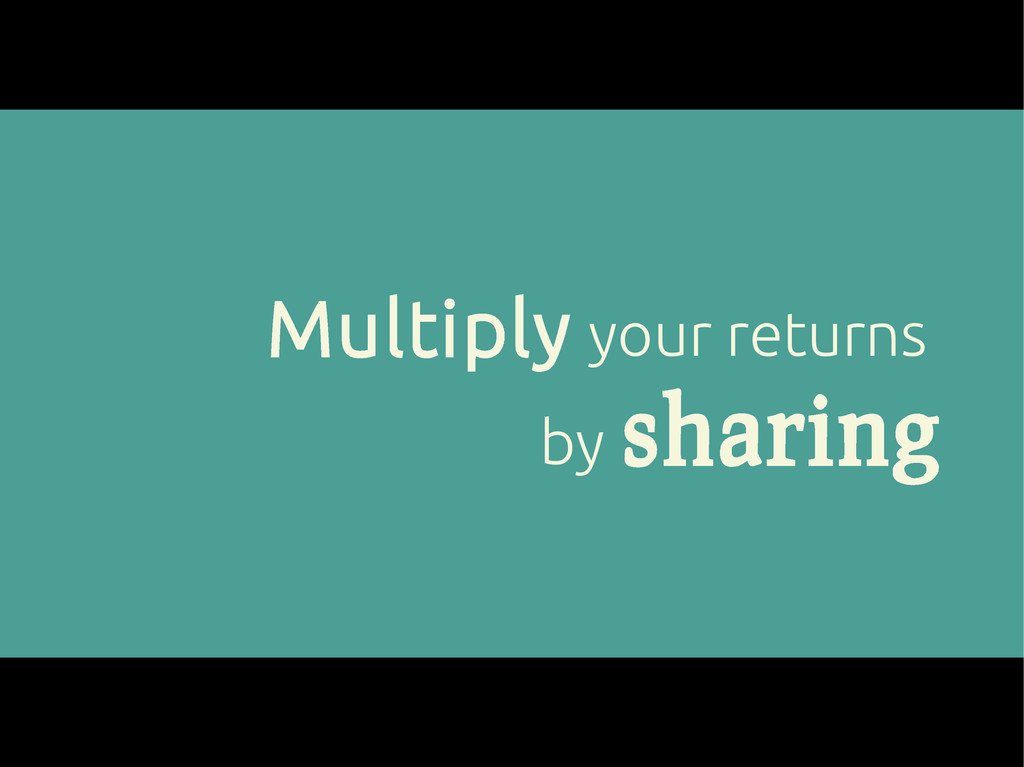 Multiply your returns by sharing