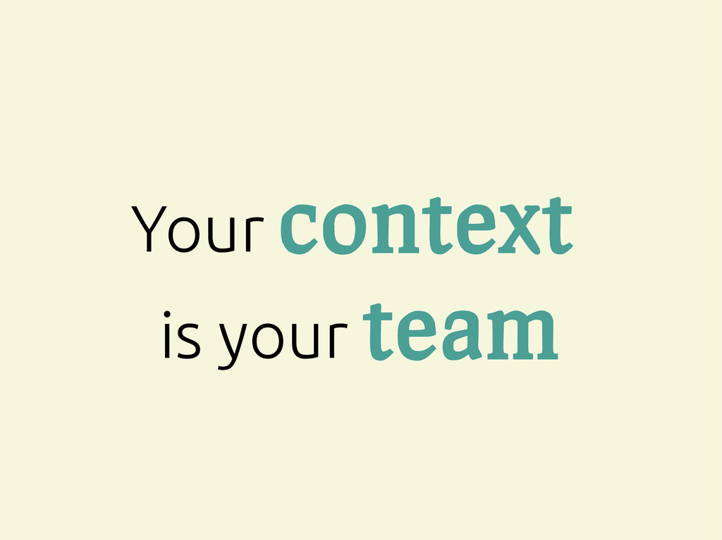 Your context is your team