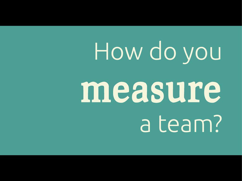 How do you measure a team?