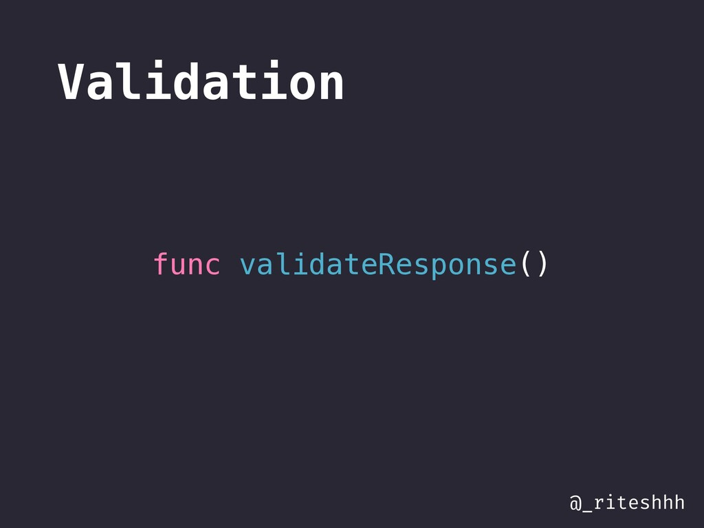 @_riteshhh Validation func validateResponse()