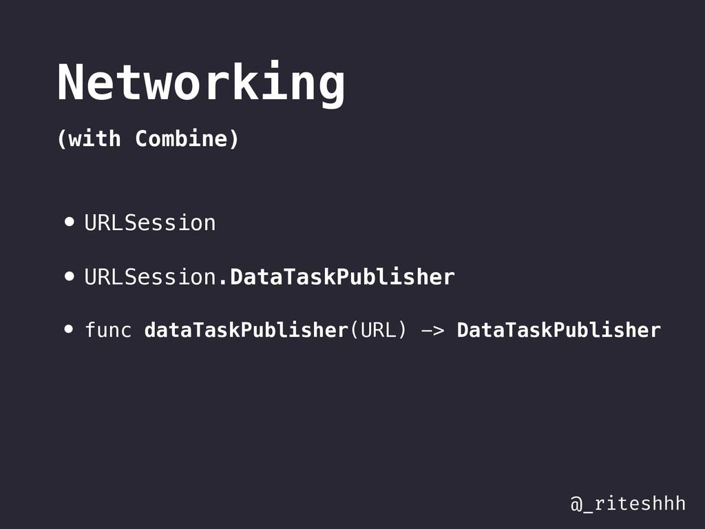 @_riteshhh Networking (with Combine) • URLSessi...