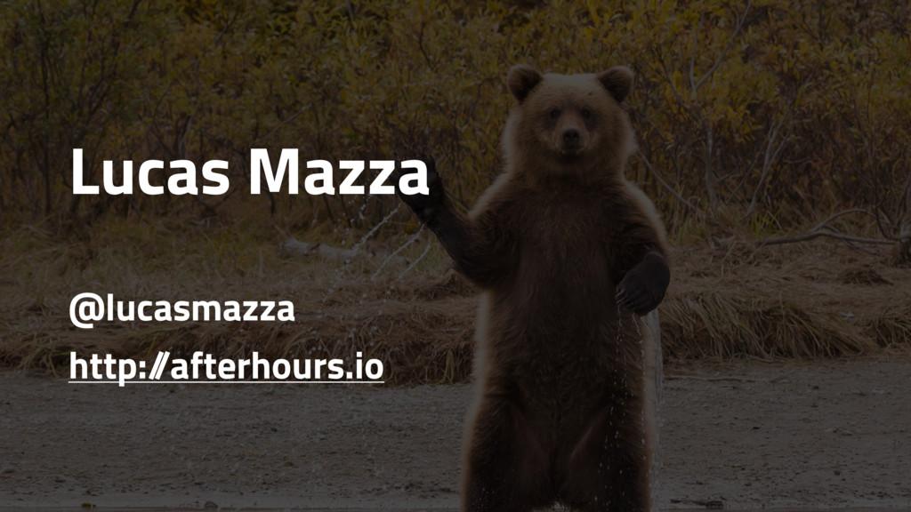 Lucas Mazza @lucasmazza http:/ /afterhours.io