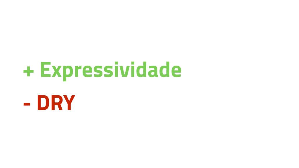 + Expressividade - DRY