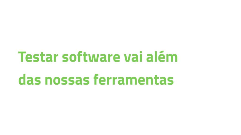 Testar software vai além das nossas ferramentas