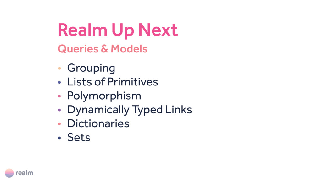 Queries & Models Realm Up Next • Grouping • Lis...