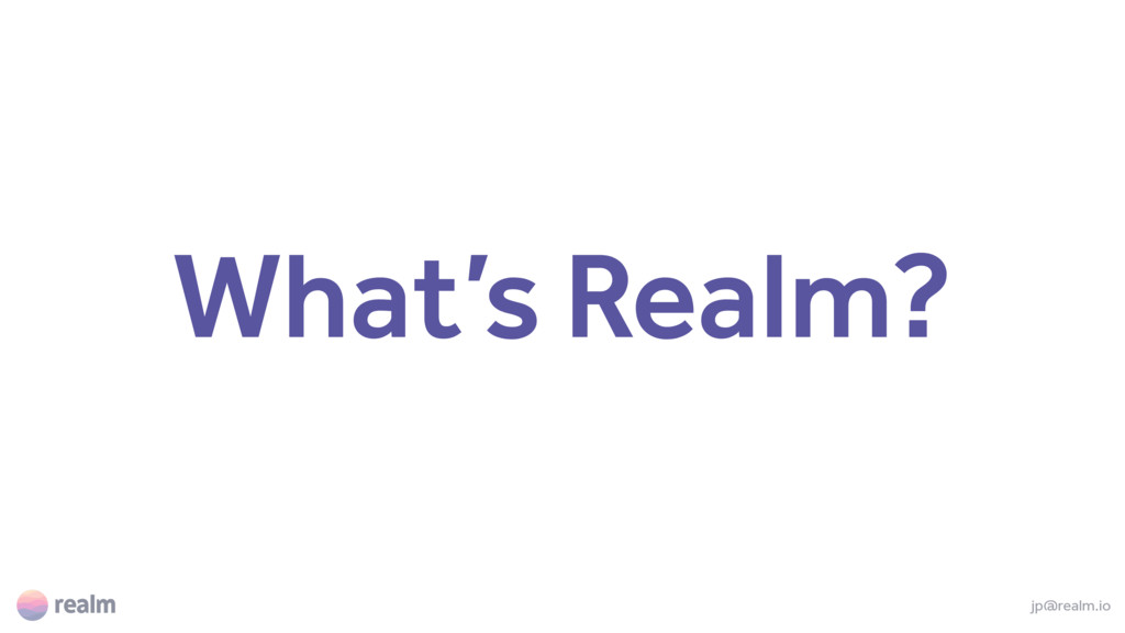 What's Realm? jp@realm.io