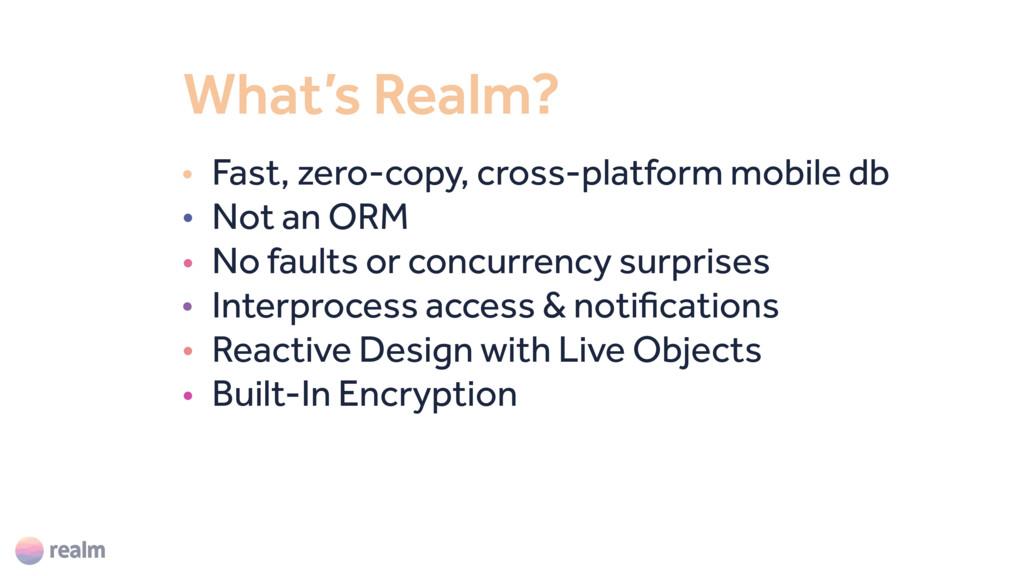 What's Realm? • Fast, zero-copy, cross-platform...