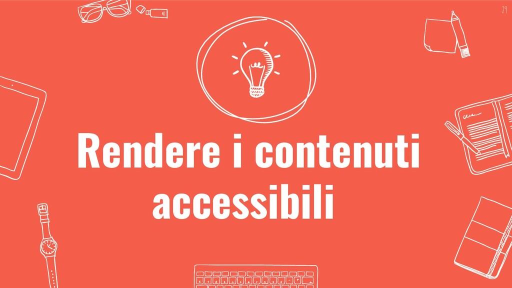Rendere i contenuti accessibili 29