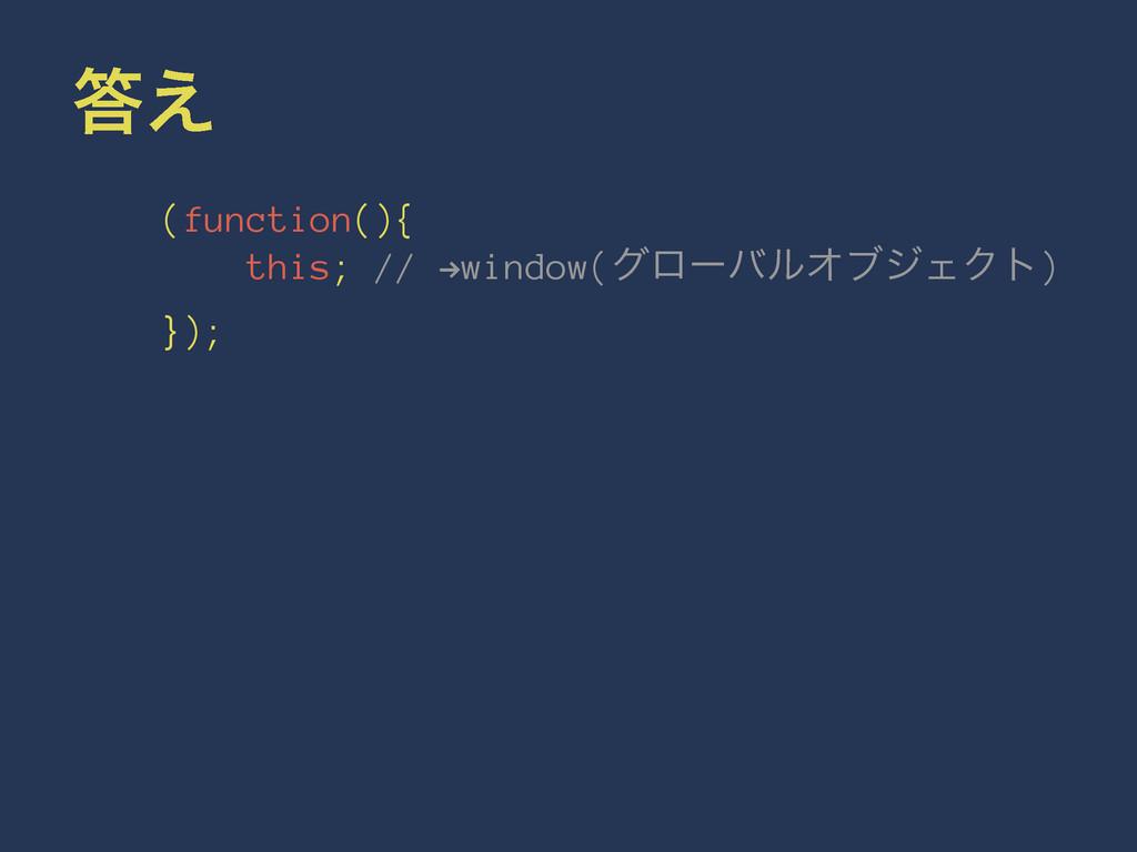 ͑ (function(){ this; // !window(άϩʔόϧΦϒδΣΫτ) }...