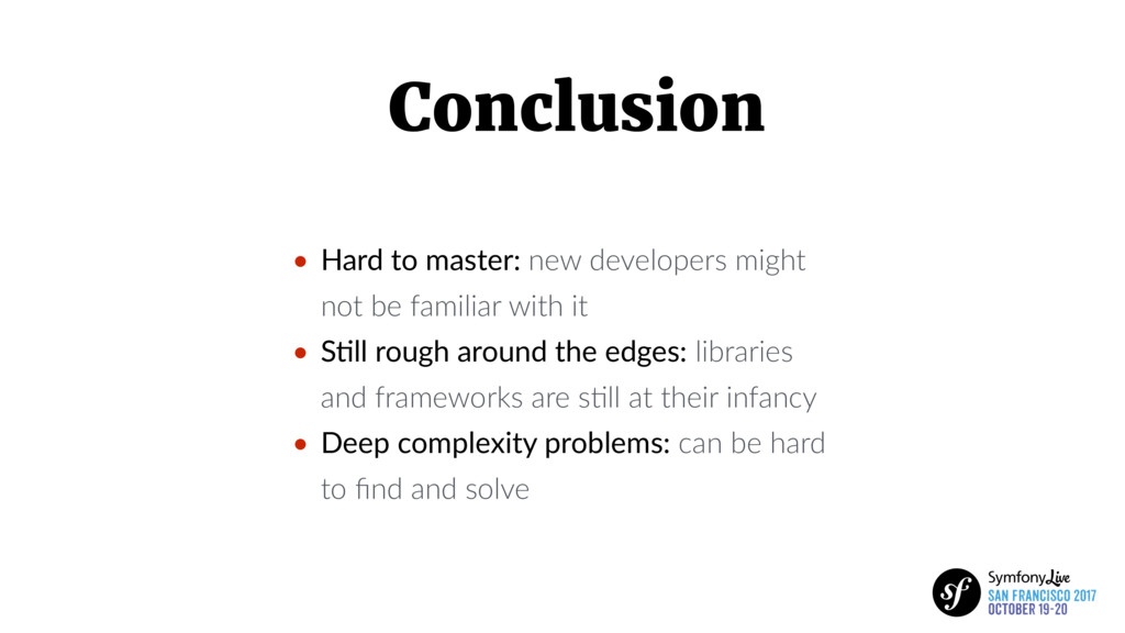 Conclusion • Hard to master: new developers mig...