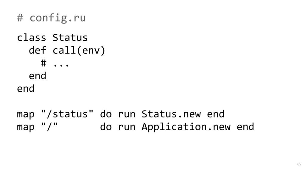 39 # config.ru class Status def call(env) # ......