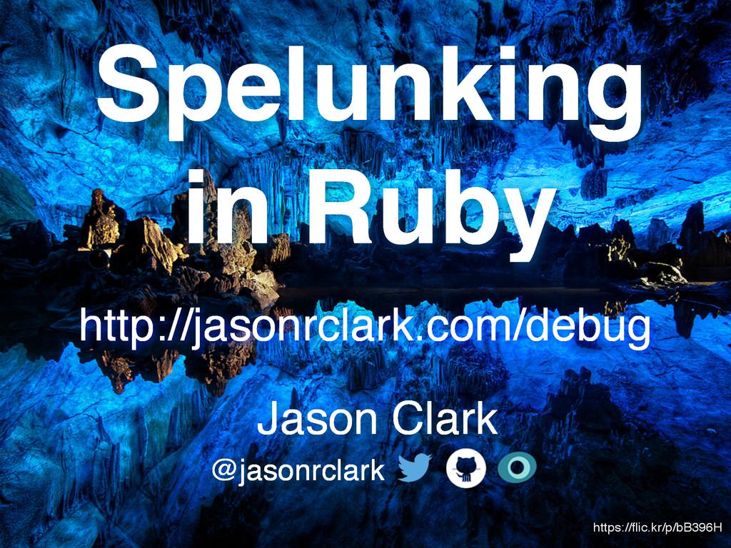 Spelunking in Ruby Jason Clark @jasonrclark htt...