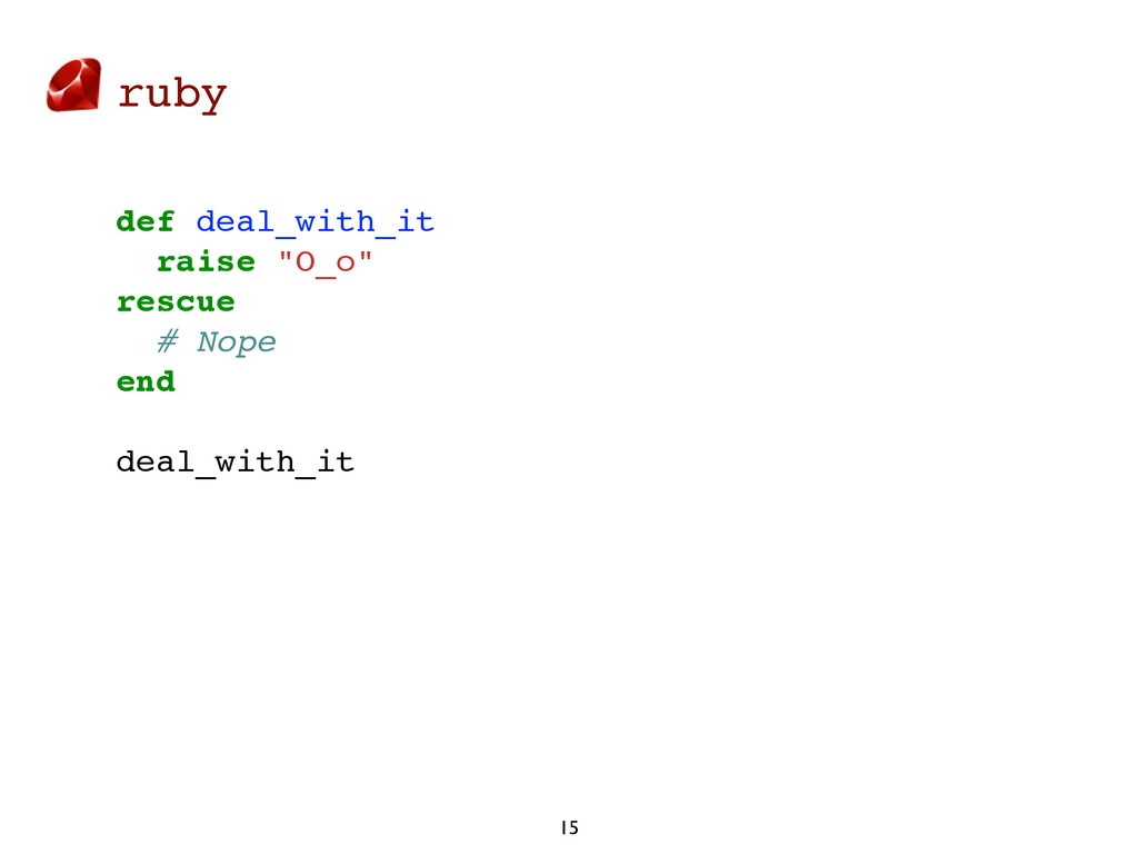 "ruby 15 def deal_with_it raise ""O_o"" rescue # N..."