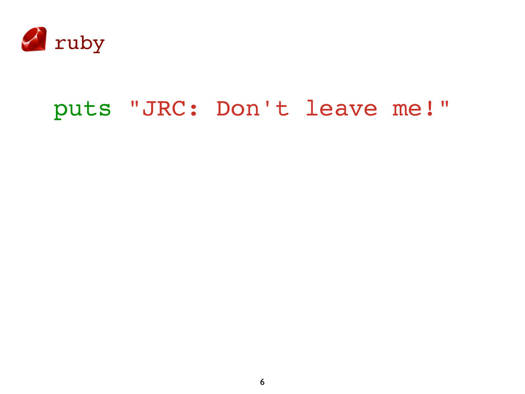 "ruby 6 puts ""JRC: Don't leave me!"""