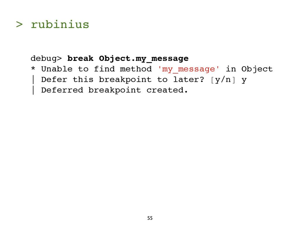 > rubinius 55 debug> break Object.my_message * ...