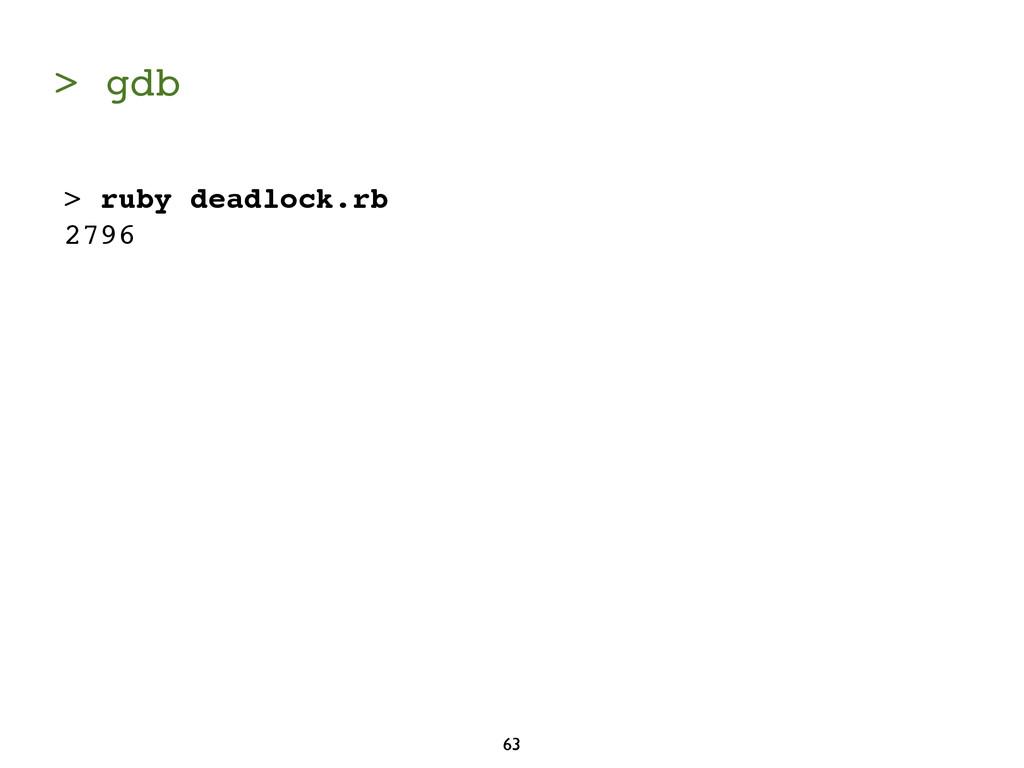 > gdb 63 > ruby deadlock.rb 2796