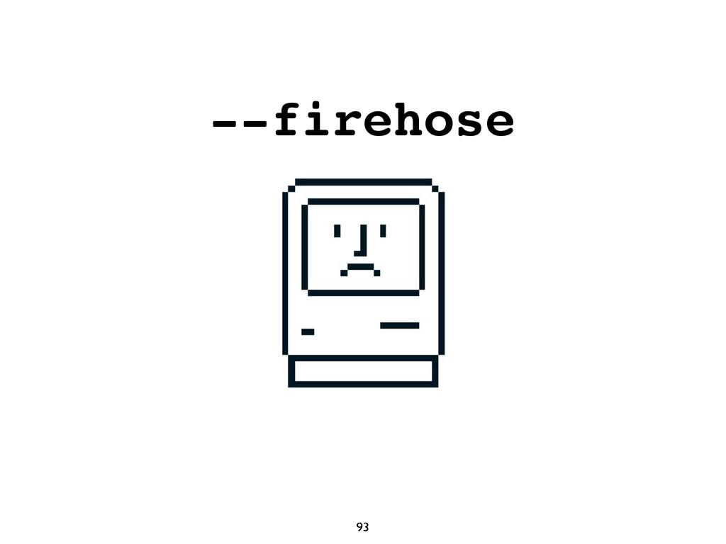 93 --firehose