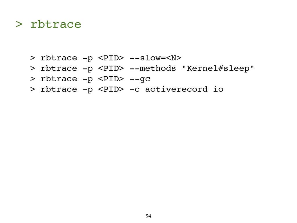 > rbtrace 94 > rbtrace -p <PID> --slow=<N> > rb...