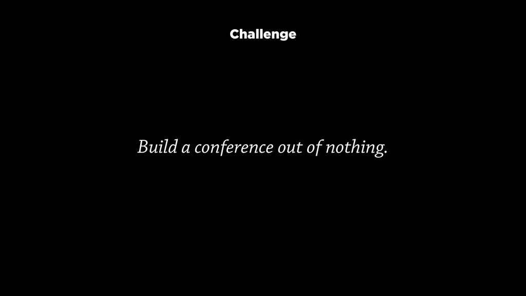 Build a conference out of nothing. Challenge